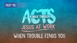 Acts | Part 90: When Trouble Finds You